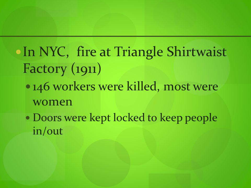 In NYC, fire at Triangle Shirtwaist Factory (1911) 146 workers were killed, most were women Doors were kept locked to keep people in/out