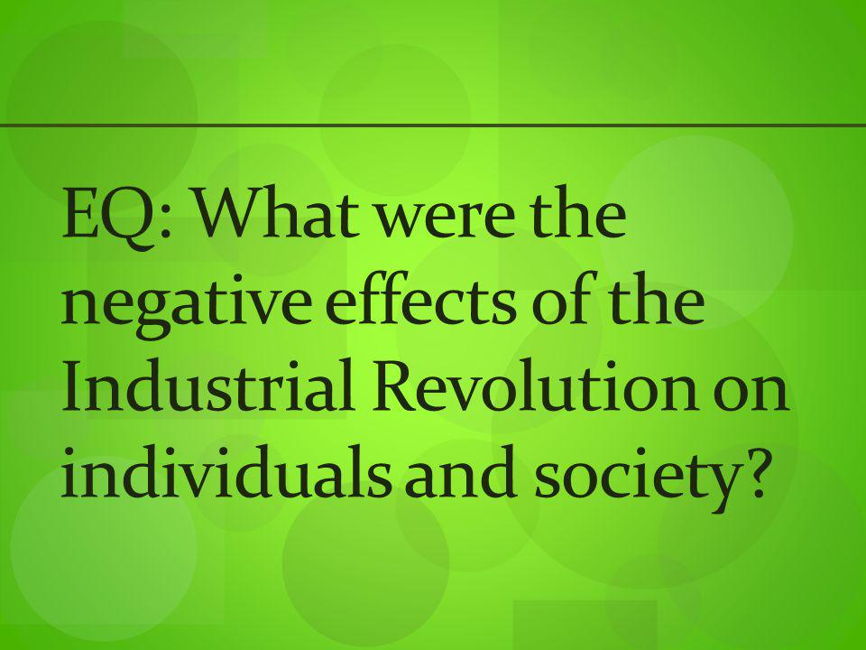 EQ: What were the negative effects of the Industrial Revolution on individuals and society?