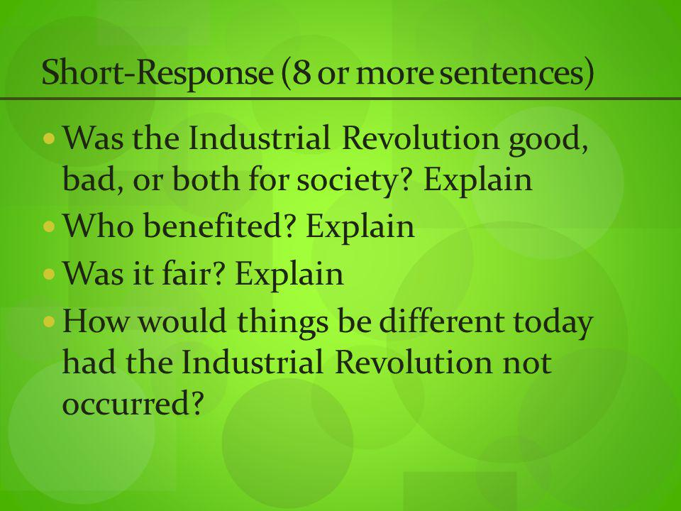 Short-Response (8 or more sentences) Was the Industrial Revolution good, bad, or both for society.