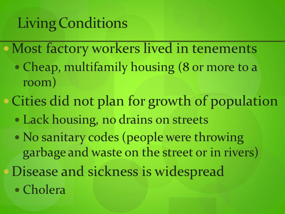 Living Conditions Most factory workers lived in tenements Cheap, multifamily housing (8 or more to a room) Cities did not plan for growth of population Lack housing, no drains on streets No sanitary codes (people were throwing garbage and waste on the street or in rivers) Disease and sickness is widespread Cholera