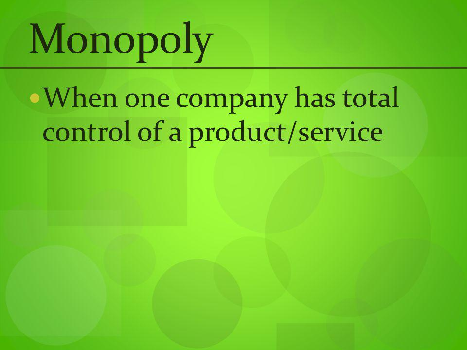 Monopoly When one company has total control of a product/service