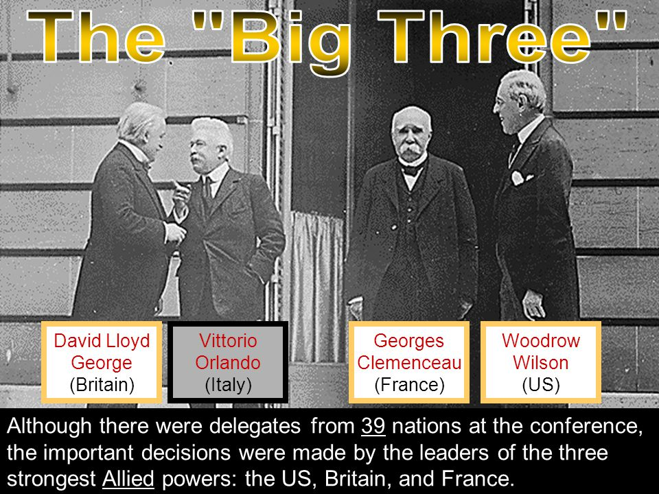 Georges Clemenceau (France) Vittorio Orlando (Italy) David Lloyd George (Britain) Woodrow Wilson (US) Although there were delegates from 39 nations at the conference, the important decisions were made by the leaders of the three strongest Allied powers: the US, Britain, and France.