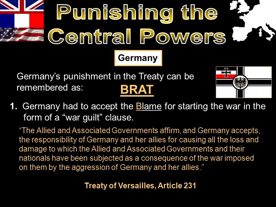 The Allied and Associated Governments affirm, and Germany accepts, the responsibility of Germany and her allies for causing all the loss and damage to which the Allied and Associated Governments and their nationals have been subjected as a consequence of the war imposed on them by the aggression of Germany and her allies. Treaty of Versailles, Article 231 BRAT 1.