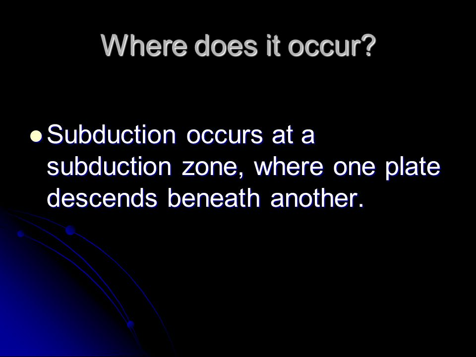 Where does it occur? Subduction occurs at a subduction zone, where one plate descends beneath another. Subduction occurs at a subduction zone, where o
