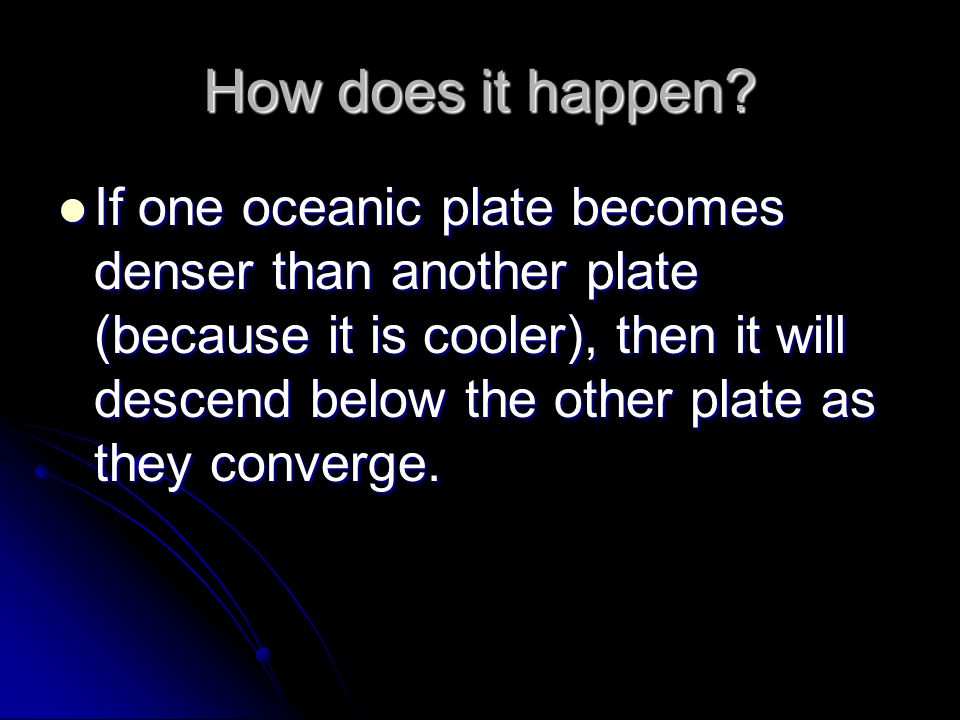 How does it happen? If one oceanic plate becomes denser than another plate (because it is cooler), then it will descend below the other plate as they