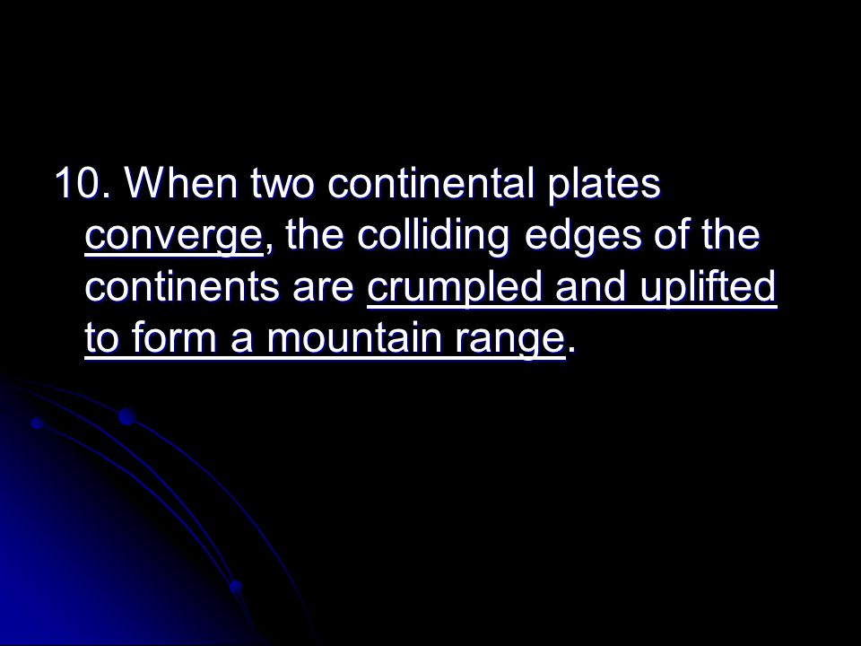10. When two continental plates converge, the colliding edges of the continents are crumpled and uplifted to form a mountain range.