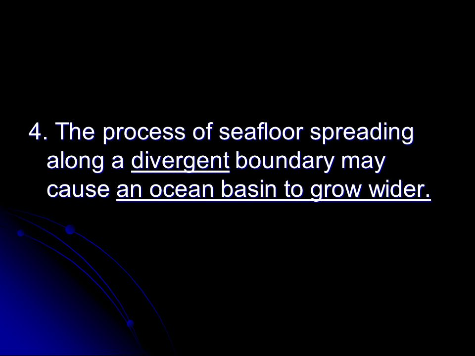 4. The process of seafloor spreading along a divergent boundary may cause an ocean basin to grow wider.