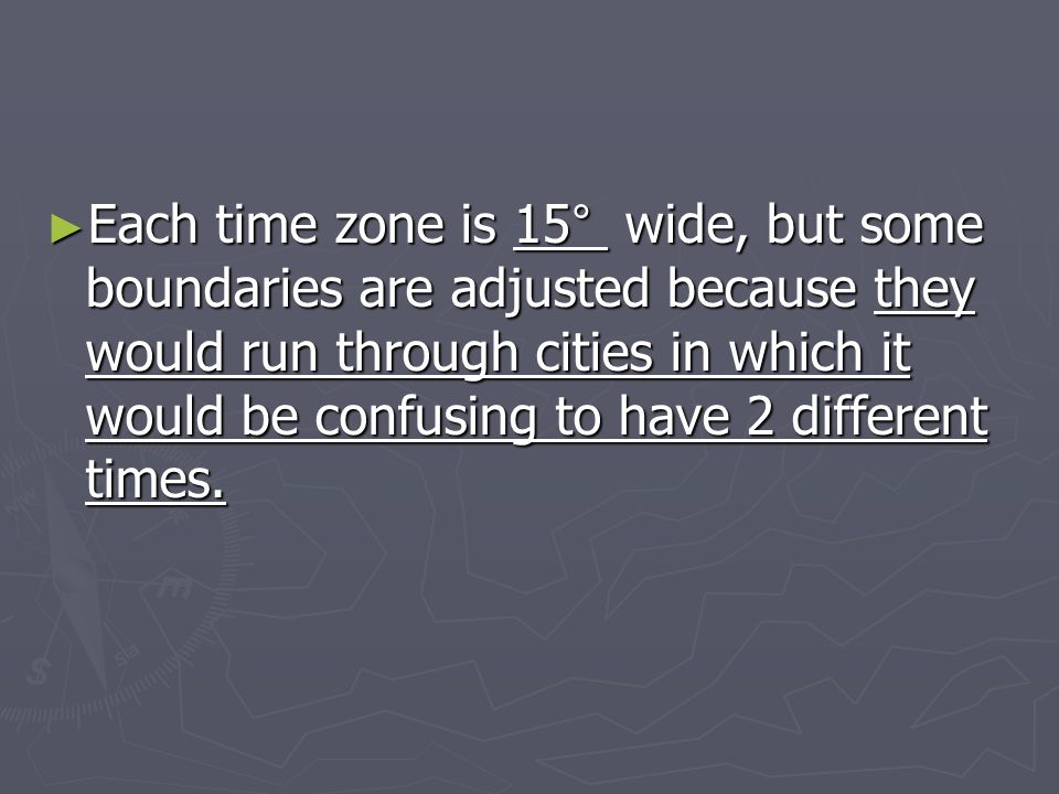 ► Each time zone is 15° wide, but some boundaries are adjusted because they would run through cities in which it would be confusing to have 2 differen