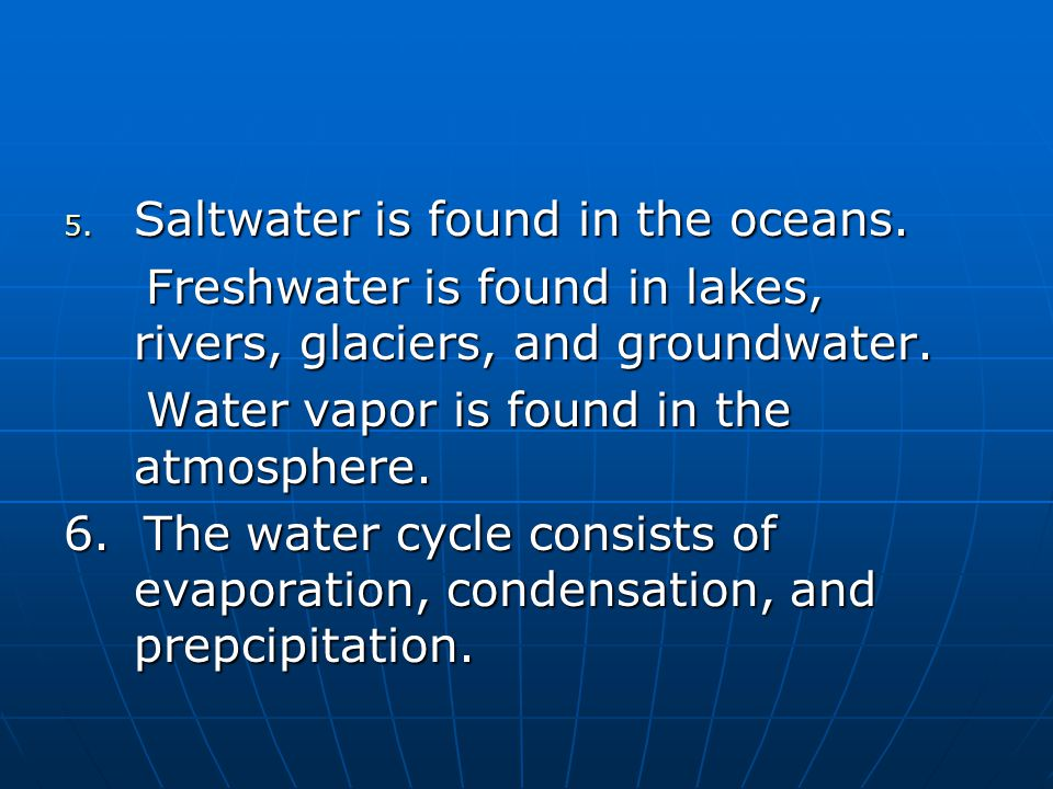 5. Saltwater is found in the oceans. Freshwater is found in lakes, rivers, glaciers, and groundwater. Freshwater is found in lakes, rivers, glaciers,