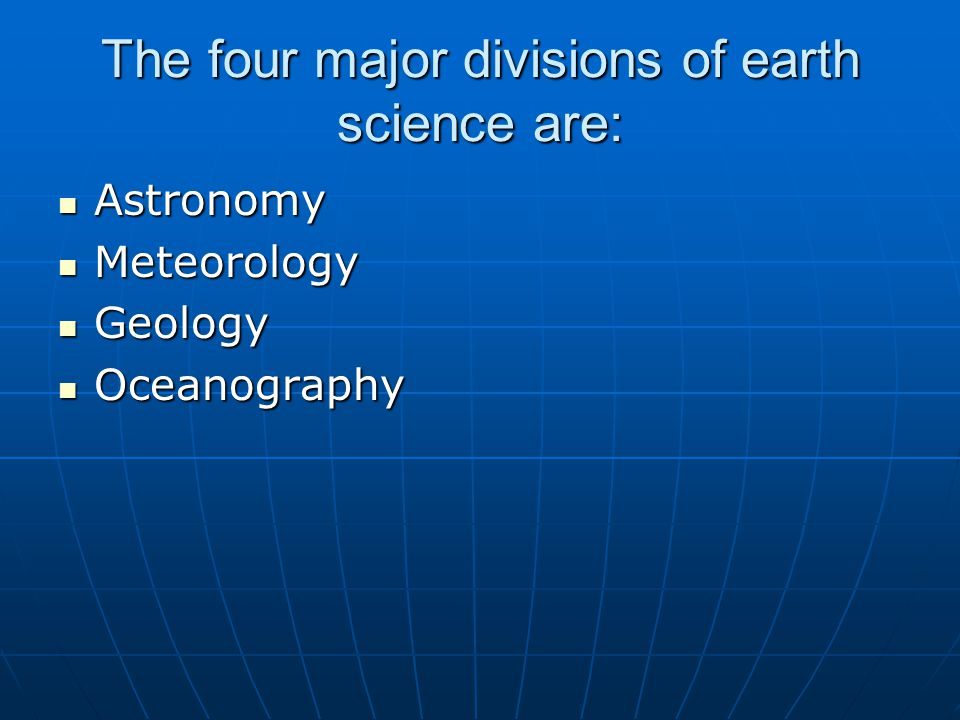 The four major divisions of earth science are: Astronomy Astronomy Meteorology Meteorology Geology Geology Oceanography Oceanography