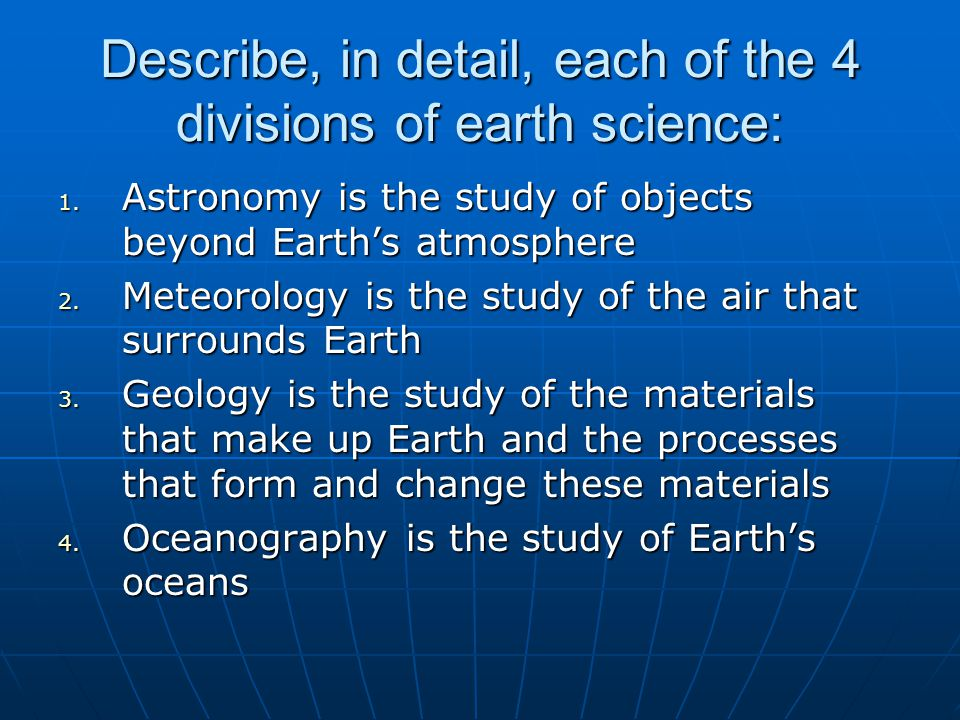 Describe, in detail, each of the 4 divisions of earth science: 1. Astronomy is the study of objects beyond Earth's atmosphere 2. Meteorology is the st