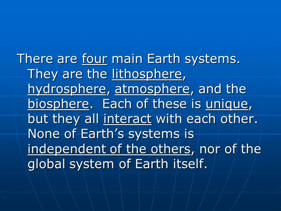 There are four main Earth systems. They are the lithosphere, hydrosphere, atmosphere, and the biosphere. Each of these is unique, but they all interac