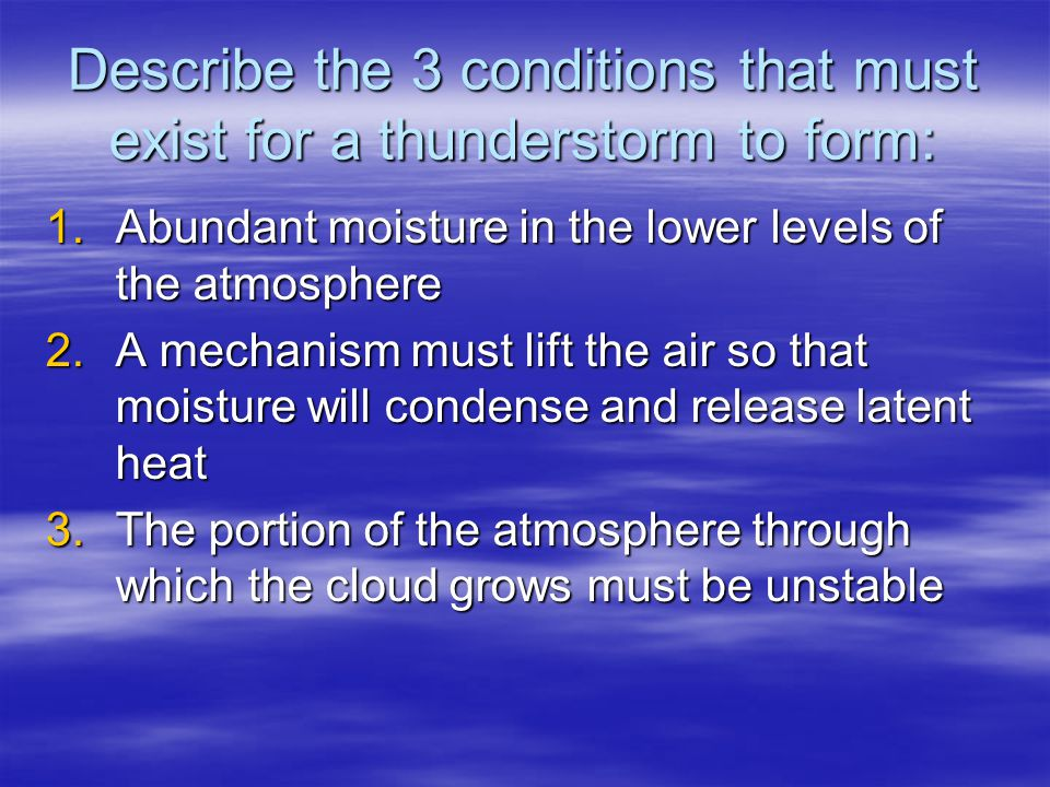 Describe the 3 conditions that must exist for a thunderstorm to form: 1.Abundant moisture in the lower levels of the atmosphere 2.A mechanism must lif