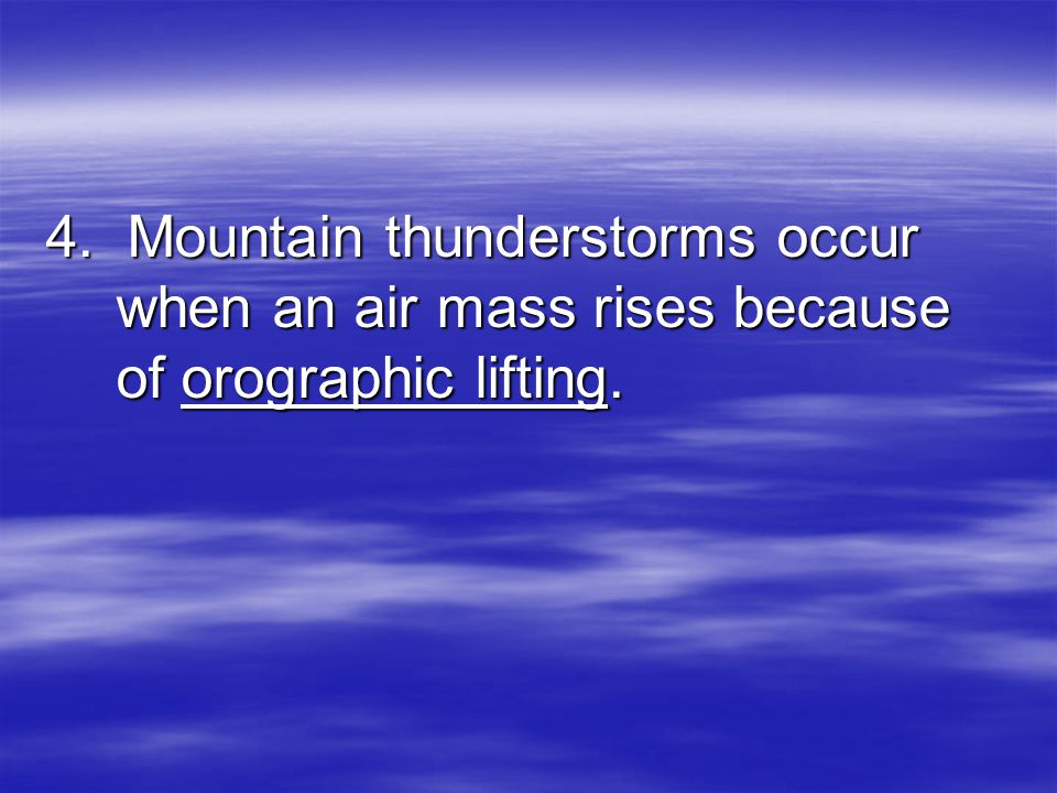 4. Mountain thunderstorms occur when an air mass rises because of orographic lifting.