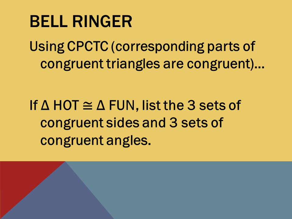 BELL RINGER Using CPCTC (corresponding parts of congruent triangles are congruent)… If Δ HOT ≅ Δ FUN, list the 3 sets of congruent sides and 3 sets of congruent angles.