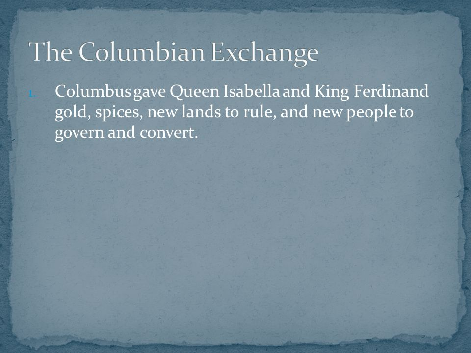 1. Columbus gave Queen Isabella and King Ferdinand gold, spices, new lands to rule, and new people to govern and convert.