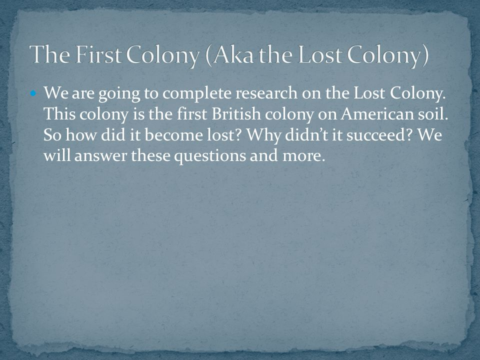 We are going to complete research on the Lost Colony.