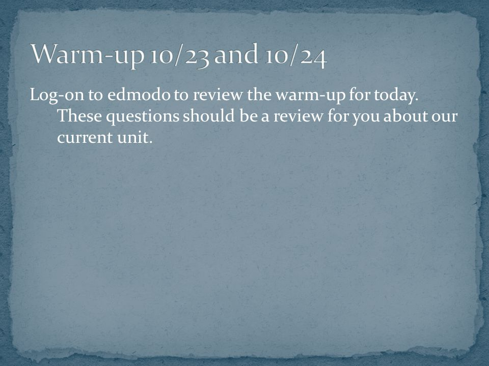 Log-on to edmodo to review the warm-up for today.