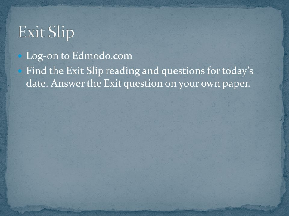 Log-on to Edmodo.com Find the Exit Slip reading and questions for today's date.