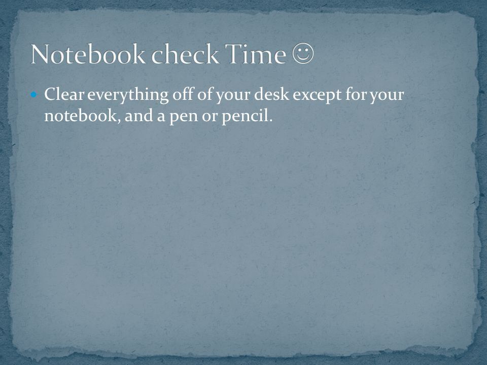 Clear everything off of your desk except for your notebook, and a pen or pencil.