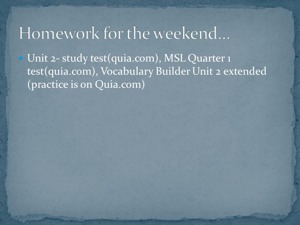 Unit 2- study test(quia.com), MSL Quarter 1 test(quia.com), Vocabulary Builder Unit 2 extended (practice is on Quia.com)