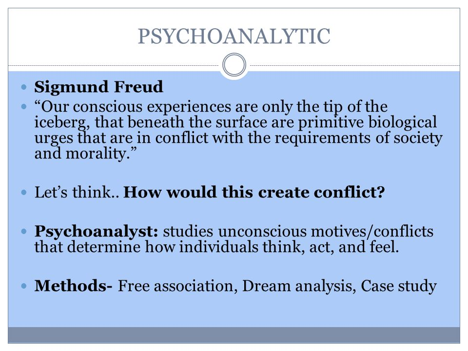 PSYCHOANALYTIC Sigmund Freud Our conscious experiences are only the tip of the iceberg, that beneath the surface are primitive biological urges that are in conflict with the requirements of society and morality. Let's think..