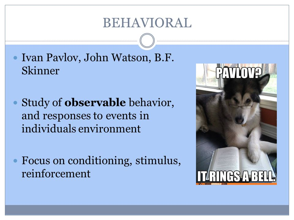 BEHAVIORAL Ivan Pavlov, John Watson, B.F. Skinner Study of observable behavior, and responses to events in individuals environment Focus on conditioni