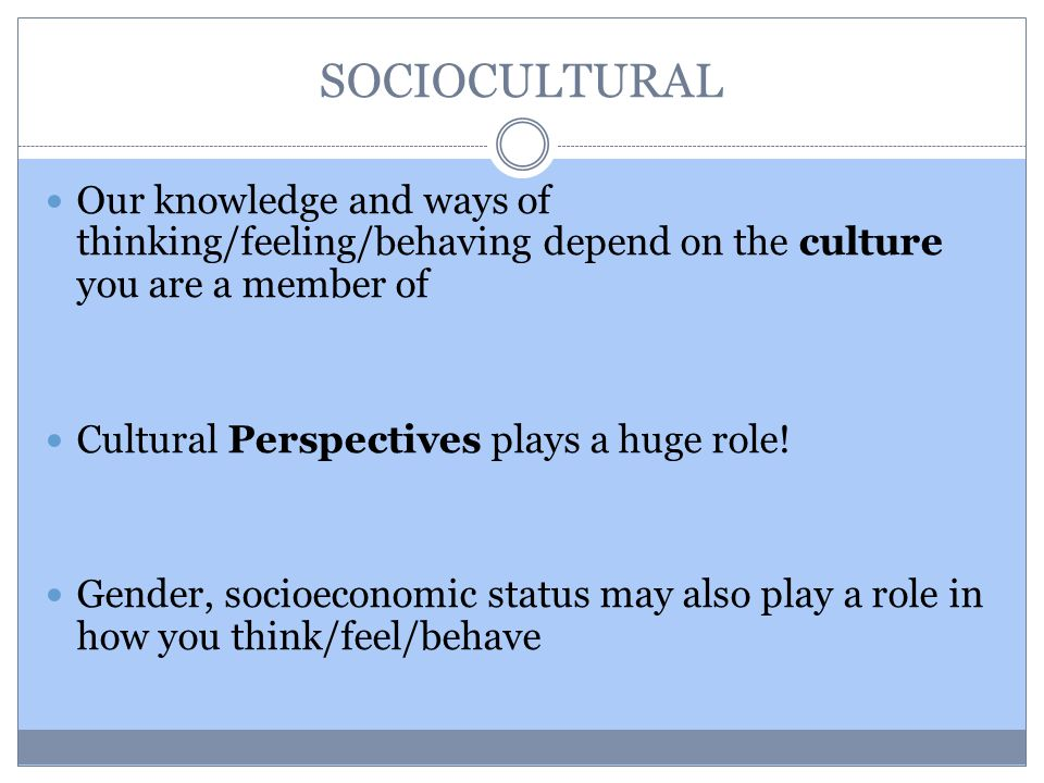 SOCIOCULTURAL Our knowledge and ways of thinking/feeling/behaving depend on the culture you are a member of Cultural Perspectives plays a huge role.