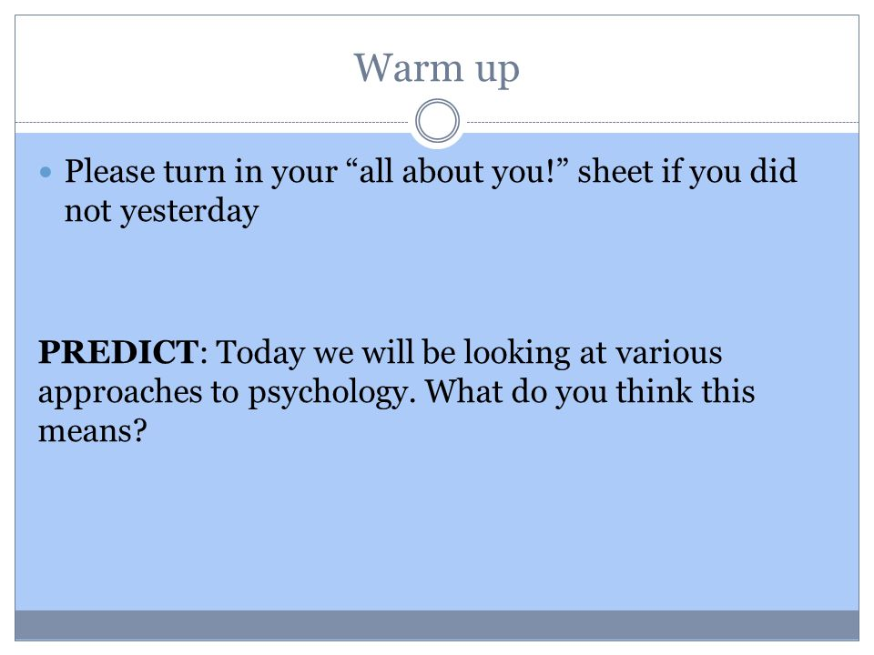 Warm up Please turn in your all about you! sheet if you did not yesterday PREDICT: Today we will be looking at various approaches to psychology.