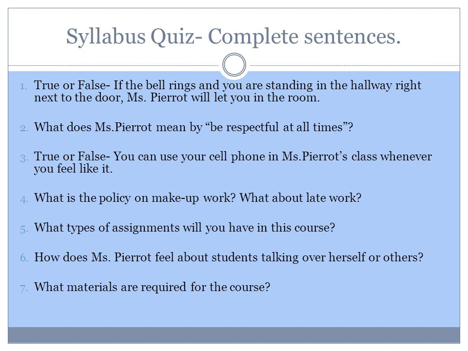 Syllabus Quiz- Complete sentences. 1. True or False- If the bell rings and you are standing in the hallway right next to the door, Ms. Pierrot will le