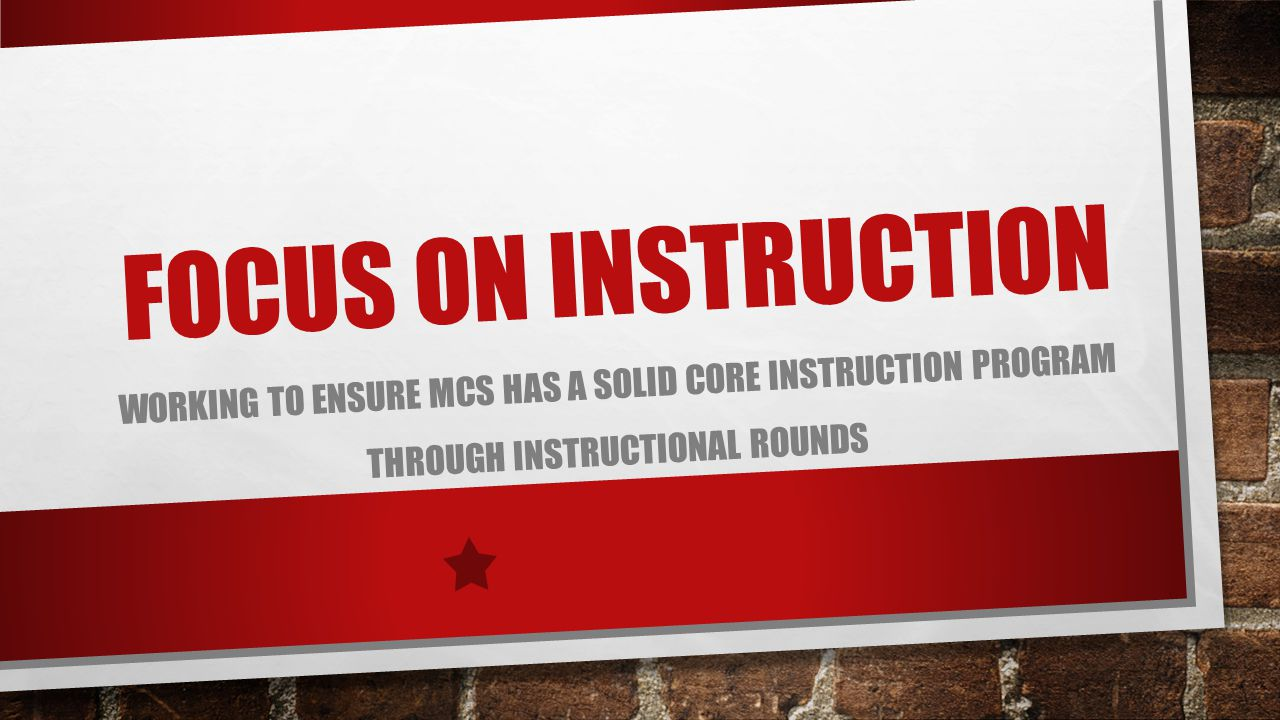 FOCUS ON INSTRUCTION WORKING TO ENSURE MCS HAS A SOLID CORE INSTRUCTION PROGRAM THROUGH INSTRUCTIONAL ROUNDS
