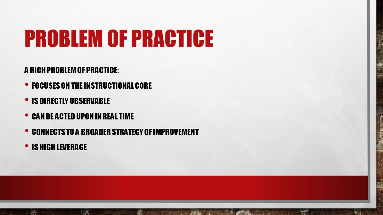 PROBLEM OF PRACTICE A RICH PROBLEM OF PRACTICE: FOCUSES ON THE INSTRUCTIONAL CORE IS DIRECTLY OBSERVABLE CAN BE ACTED UPON IN REAL TIME CONNECTS TO A