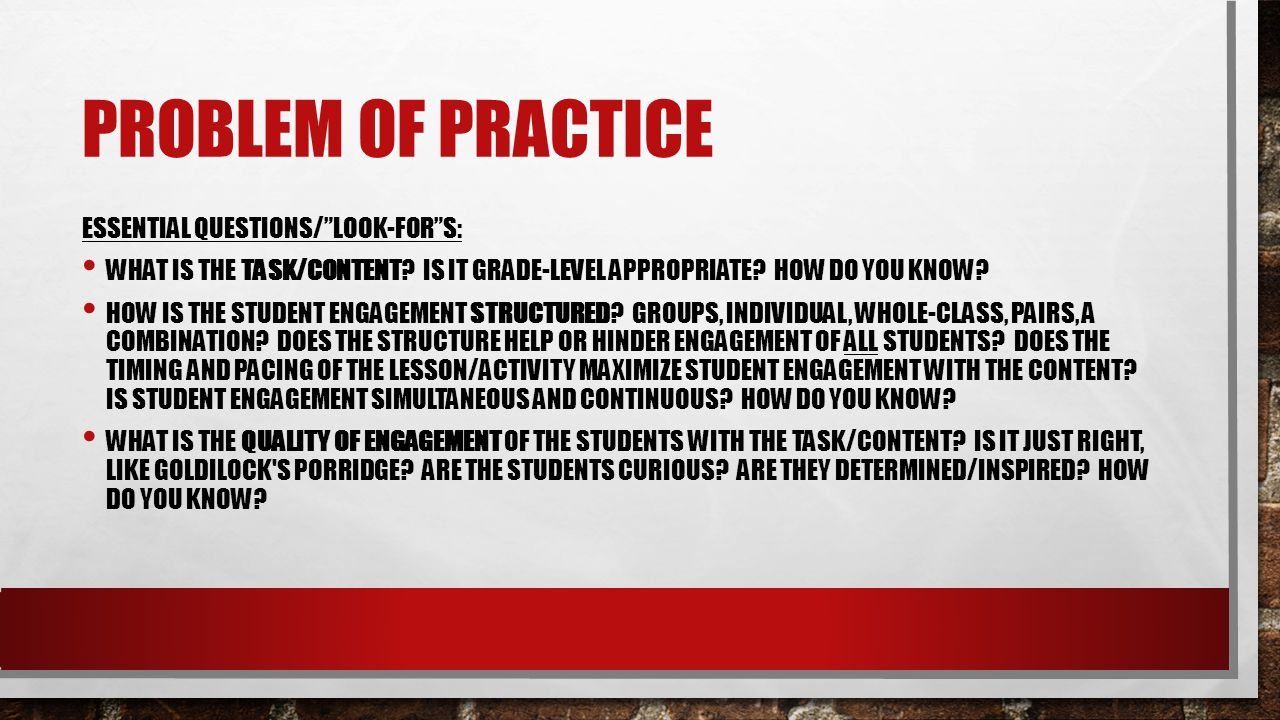 "PROBLEM OF PRACTICE ESSENTIAL QUESTIONS/""LOOK-FOR""S: WHAT IS THE TASK/CONTENT? IS IT GRADE-LEVEL APPROPRIATE? HOW DO YOU KNOW? HOW IS THE STUDENT ENGA"