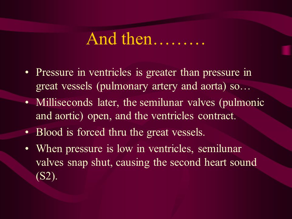 And then……… Pressure in ventricles is greater than pressure in great vessels (pulmonary artery and aorta) so… Milliseconds later, the semilunar valves