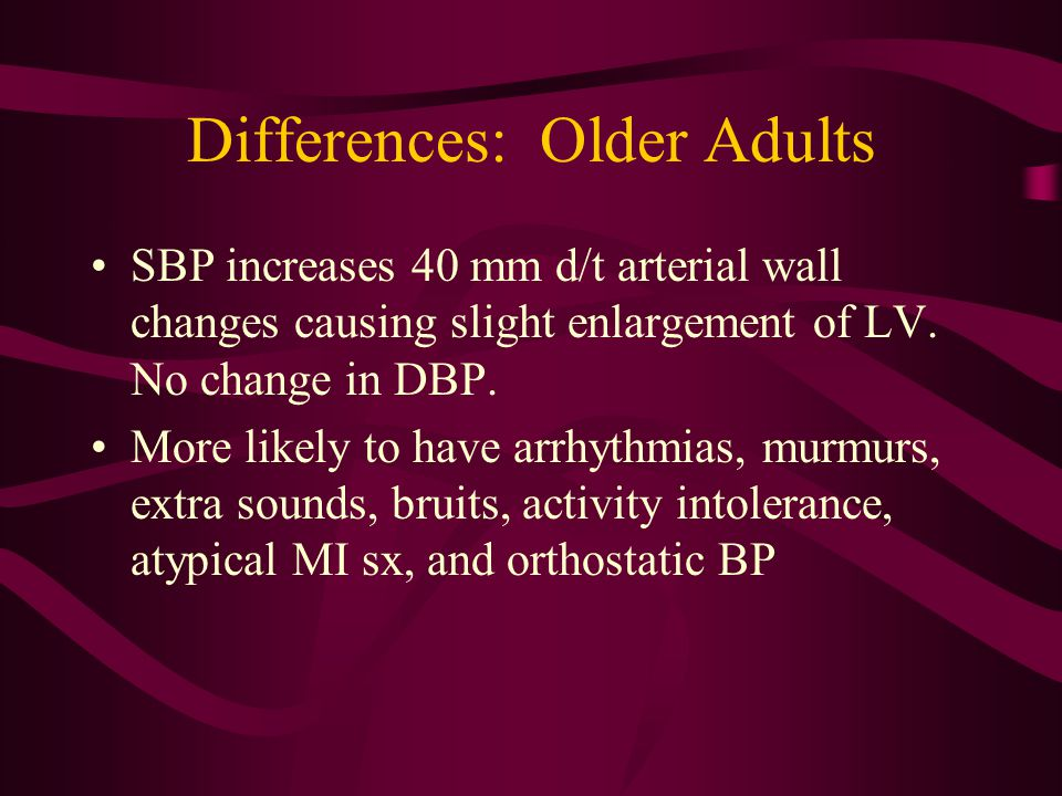 Differences: Older Adults SBP increases 40 mm d/t arterial wall changes causing slight enlargement of LV. No change in DBP. More likely to have arrhyt