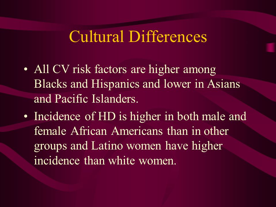 Cultural Differences All CV risk factors are higher among Blacks and Hispanics and lower in Asians and Pacific Islanders. Incidence of HD is higher in