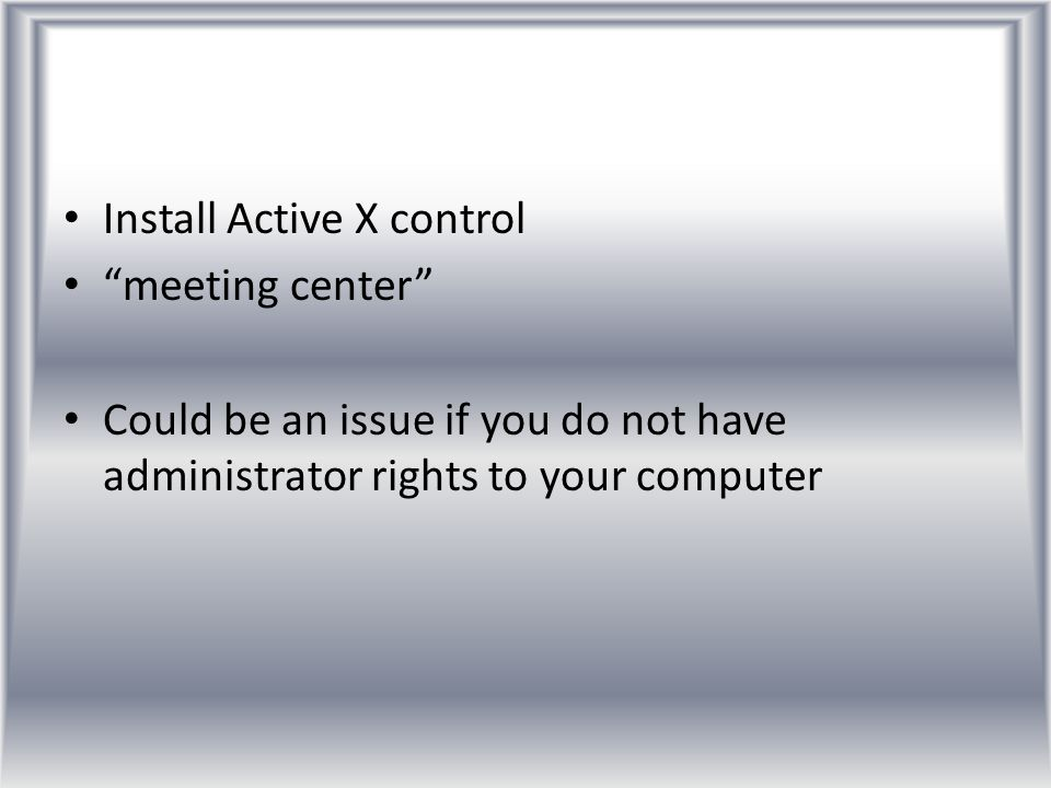 "Install Active X control ""meeting center"" Could be an issue if you do not have administrator rights to your computer"