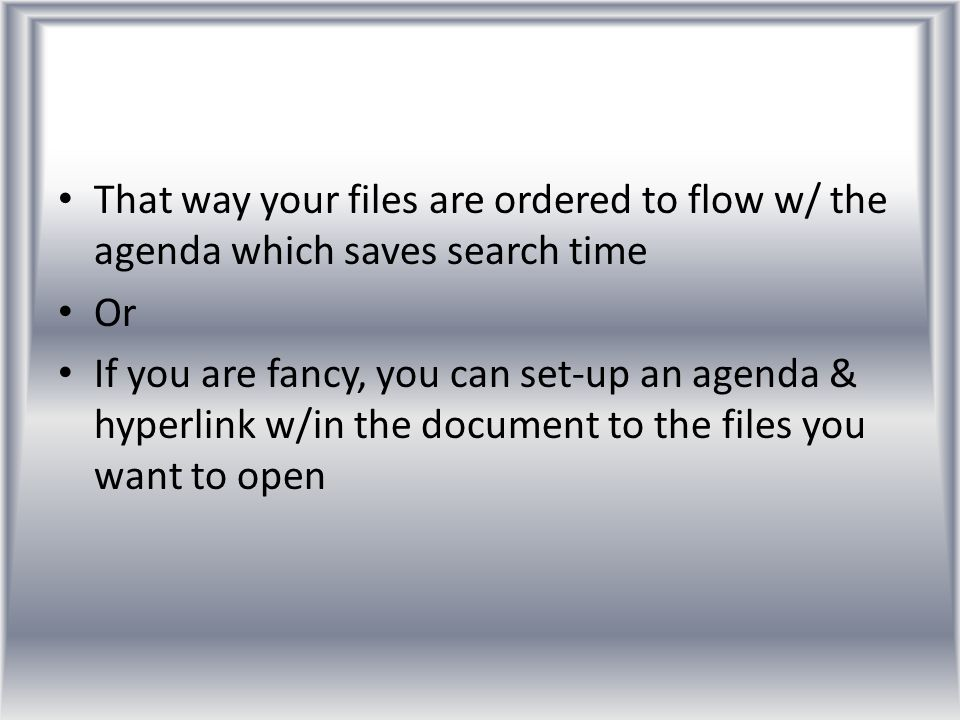 That way your files are ordered to flow w/ the agenda which saves search time Or If you are fancy, you can set-up an agenda & hyperlink w/in the docum