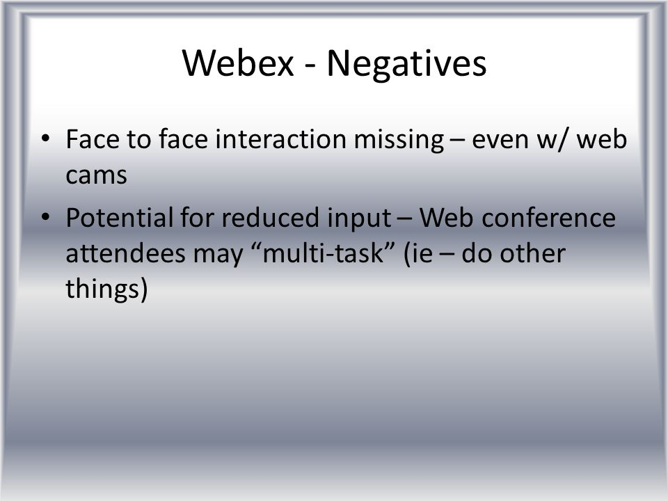 "Webex - Negatives Face to face interaction missing – even w/ web cams Potential for reduced input – Web conference attendees may ""multi-task"" (ie – do"