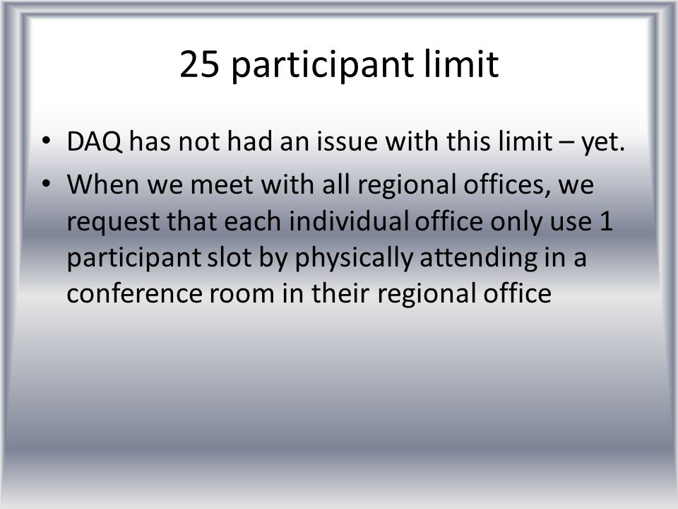 25 participant limit DAQ has not had an issue with this limit – yet. When we meet with all regional offices, we request that each individual office on