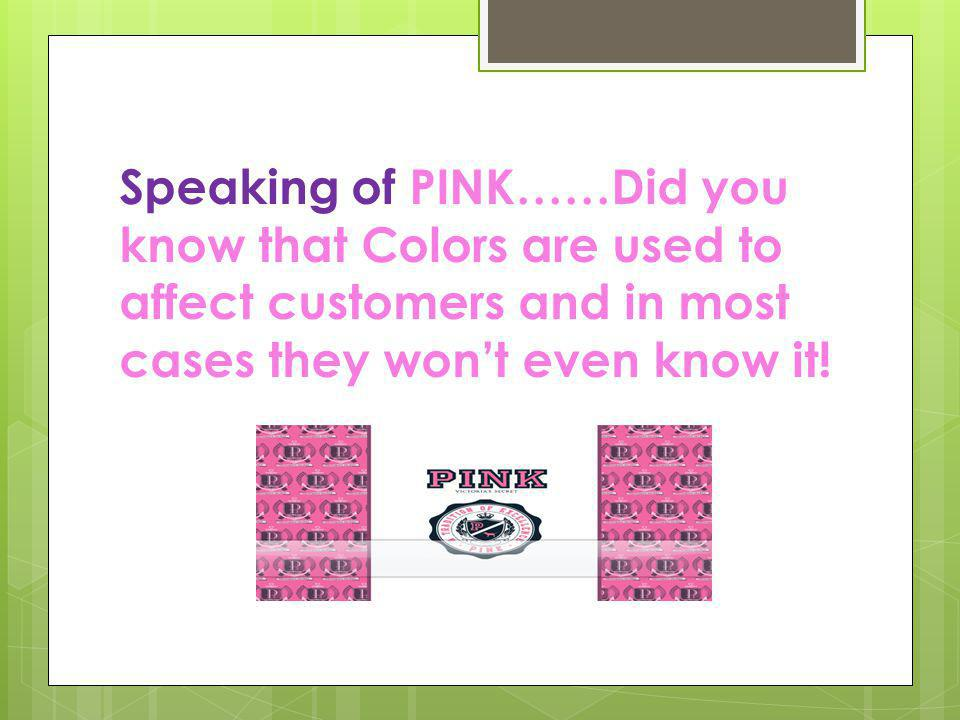 Speaking of PINK……Did you know that Colors are used to affect customers and in most cases they won't even know it!