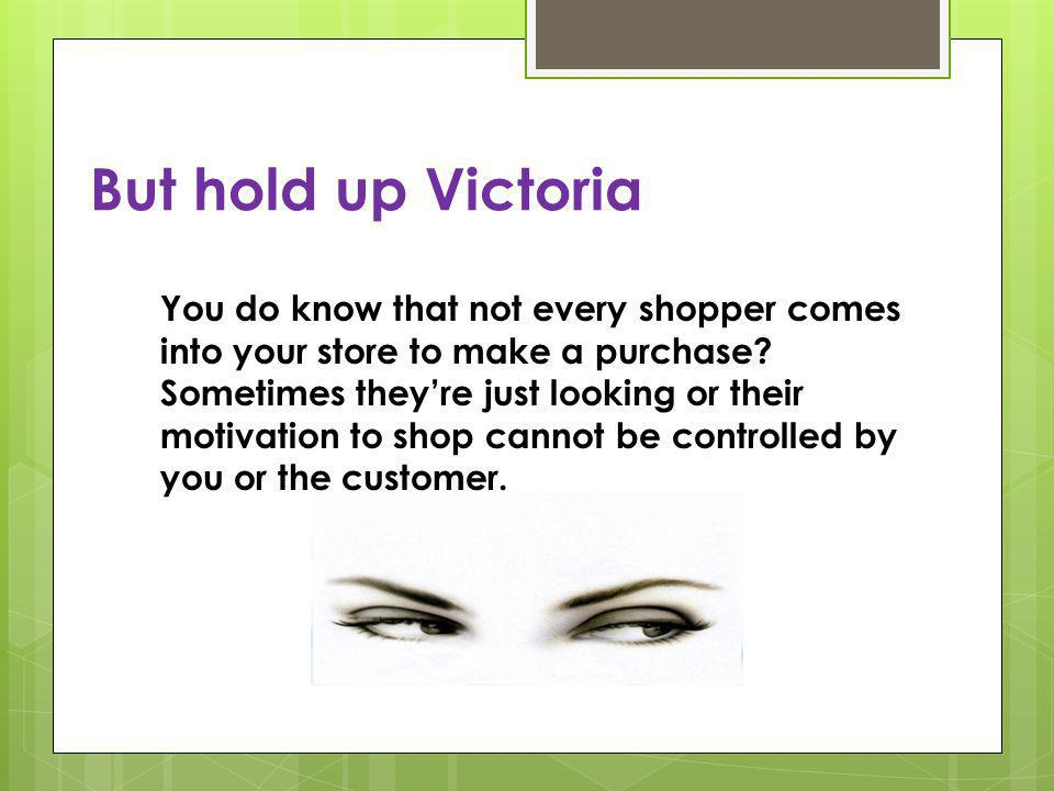 But hold up Victoria You do know that not every shopper comes into your store to make a purchase.