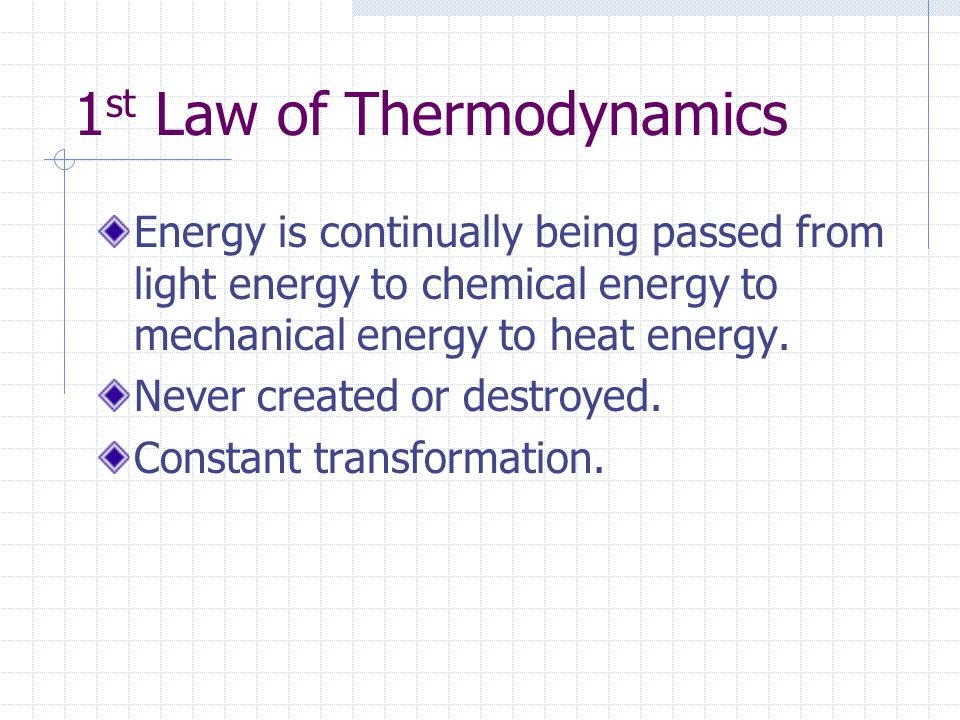 1 st Law of Thermodynamics Energy is continually being passed from light energy to chemical energy to mechanical energy to heat energy.