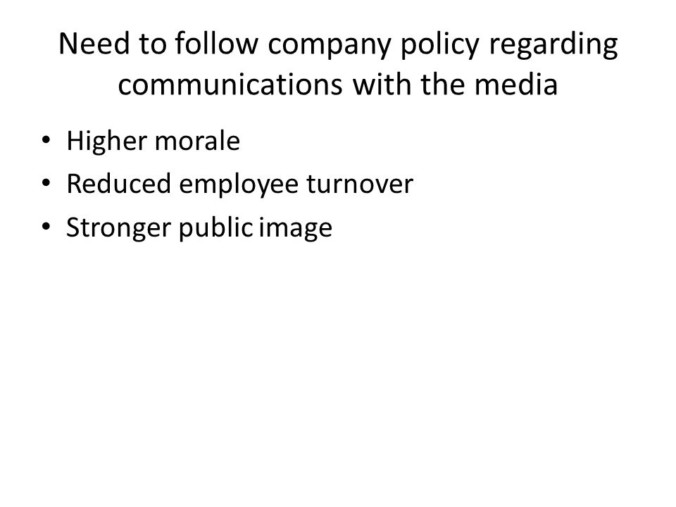 Need to follow company policy regarding communications with the media Higher morale Reduced employee turnover Stronger public image