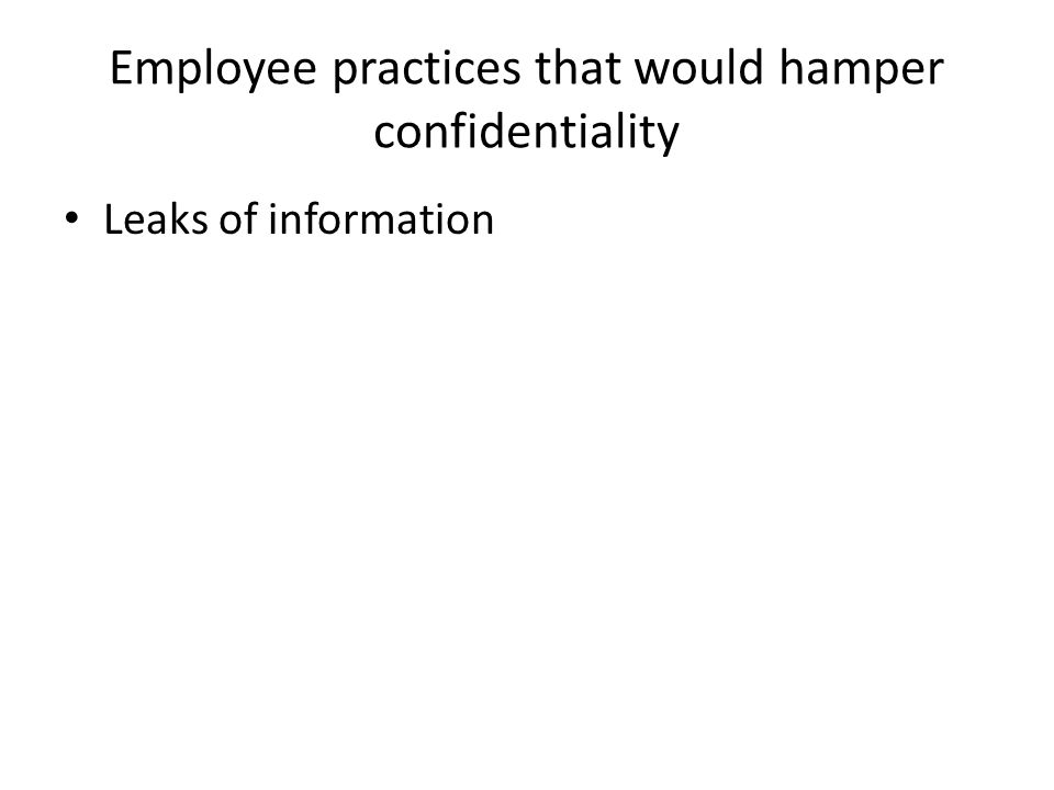 Employee practices that would hamper confidentiality Leaks of information