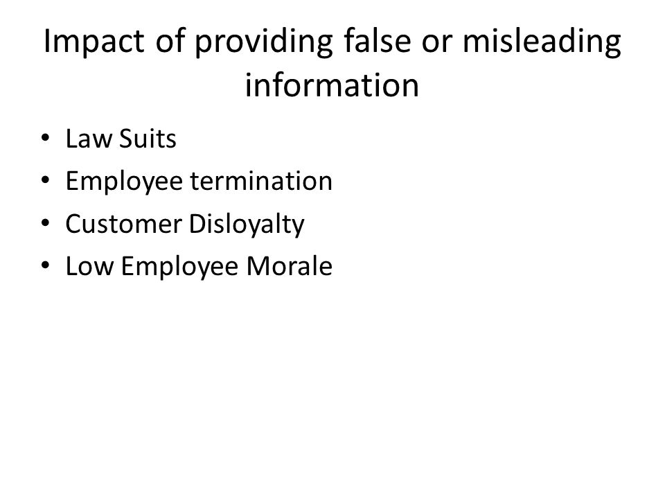 Impact of providing false or misleading information Law Suits Employee termination Customer Disloyalty Low Employee Morale