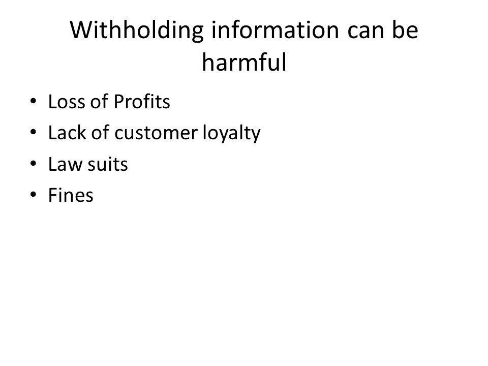 Withholding information can be harmful Loss of Profits Lack of customer loyalty Law suits Fines