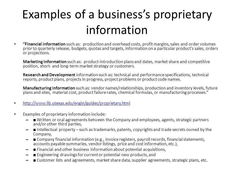 Examples of a business's proprietary information Financial information such as: production and overhead costs, profit margins, sales and order volumes prior to quarterly release, budgets, quotas and targets, information on a particular product s sales, orders or projections.