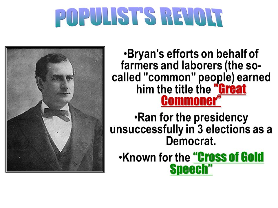 Great Commoner Bryan s efforts on behalf of farmers and laborers (the so- called common people) earned him the title the Great Commoner Ran for the presidency unsuccessfully in 3 elections as a Democrat.