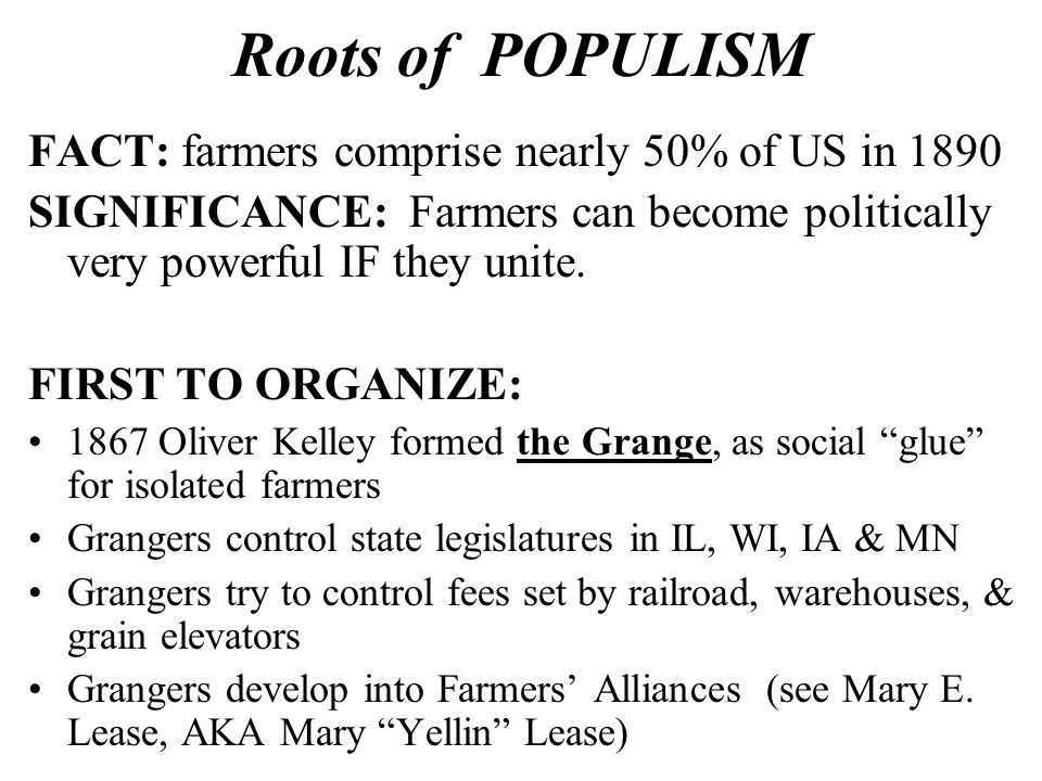 Roots of POPULISM FACT: farmers comprise nearly 50% of US in 1890 SIGNIFICANCE: Farmers can become politically very powerful IF they unite.